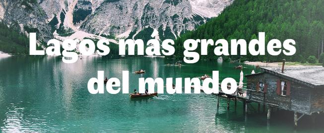 Los 5 lagos más grandes del mundo