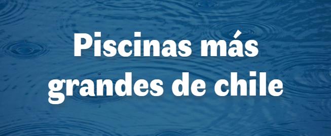 Las 3 piscinas más grandes de Chile